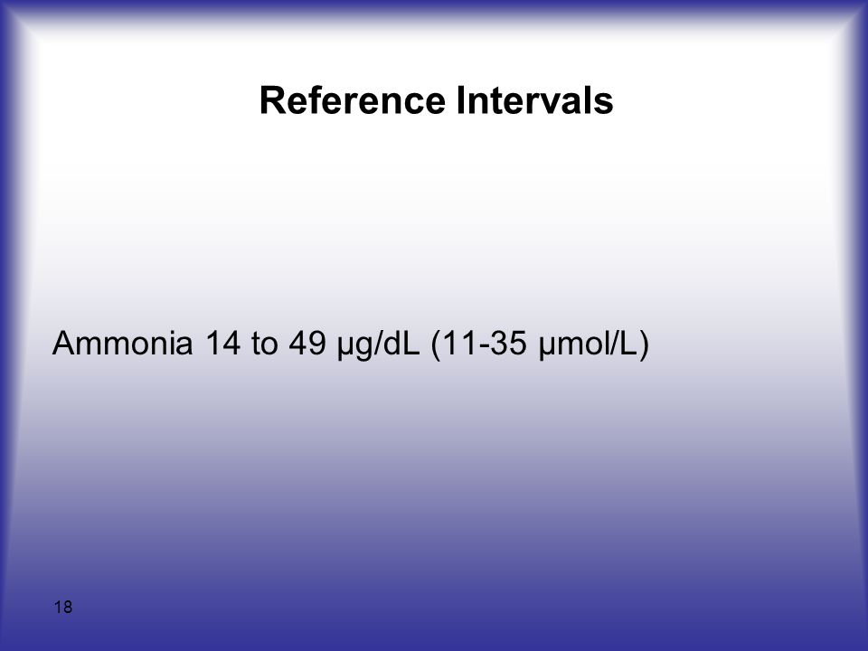 18 Reference Intervals Ammonia 14 to 49 µg/dL (11-35 µmol/L)