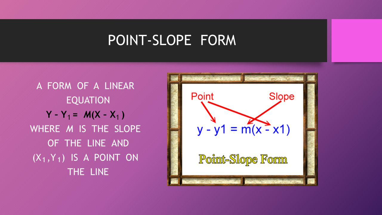 POINT-SLOPE FORM A FORM OF A LINEAR EQUATION Y – Y = M(X – X ) WHERE M IS THE SLOPE OF THE LINE AND (X,Y ) IS A POINT ON THE LINE 11 1 1