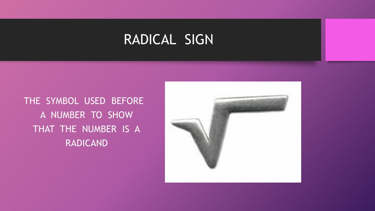 RADICAL SIGN THE SYMBOL USED BEFORE A NUMBER TO SHOW THAT THE NUMBER IS A RADICAND