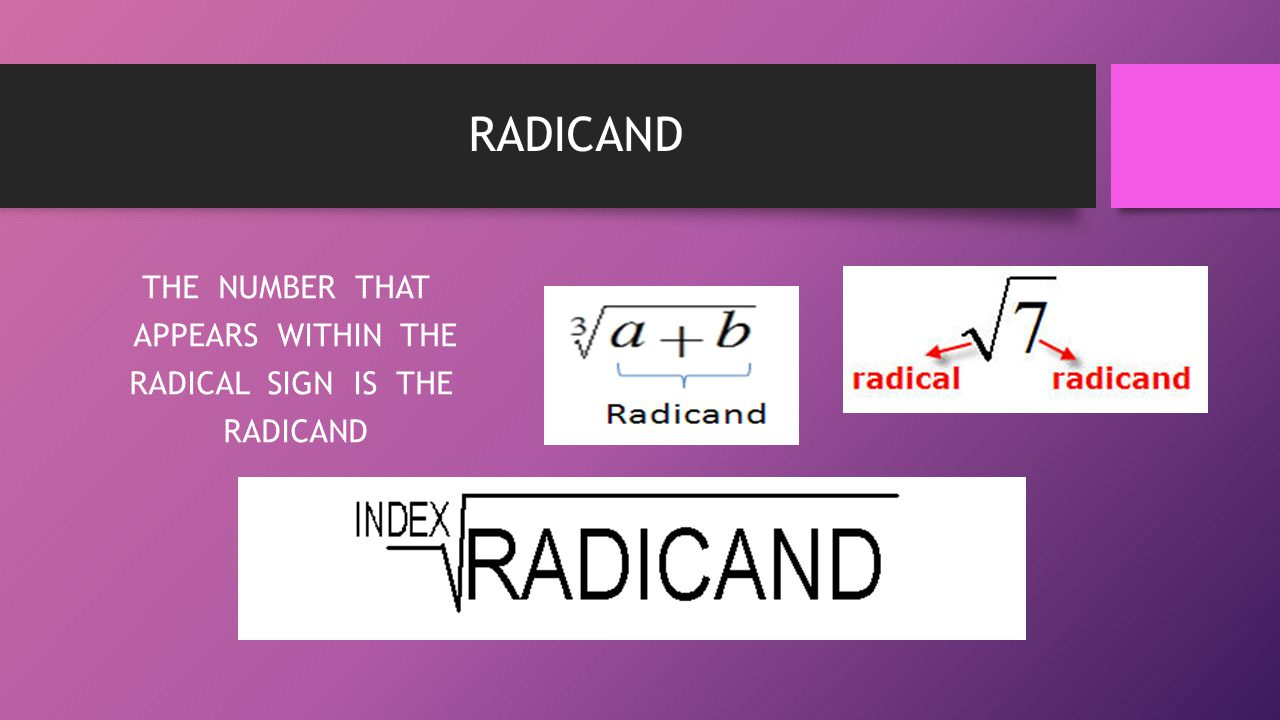 THE NUMBER THAT APPEARS WITHIN THE RADICAL SIGN IS THE RADICAND
