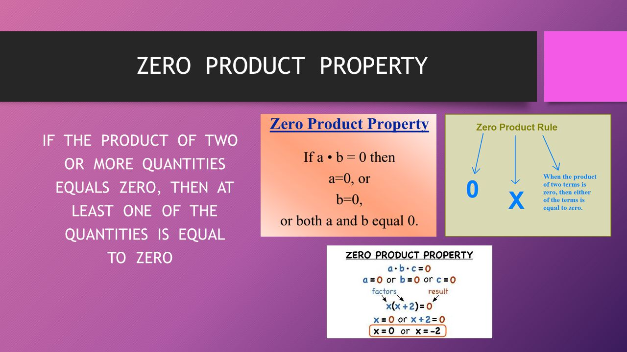 ZERO PRODUCT PROPERTY IF THE PRODUCT OF TWO OR MORE QUANTITIES EQUALS ZERO, THEN AT LEAST ONE OF THE QUANTITIES IS EQUAL TO ZERO