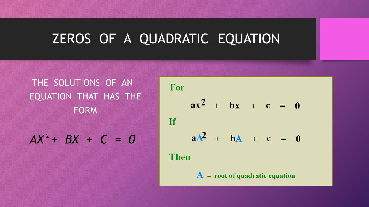 ZEROS OF A QUADRATIC EQUATION THE SOLUTIONS OF AN EQUATION THAT HAS THE FORM AX + BX + C = 0 2