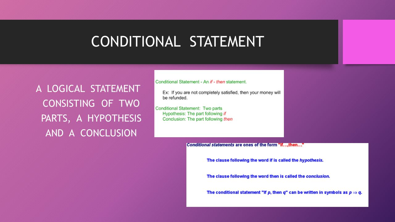 CONDITIONAL STATEMENT A LOGICAL STATEMENT CONSISTING OF TWO PARTS, A HYPOTHESIS AND A CONCLUSION
