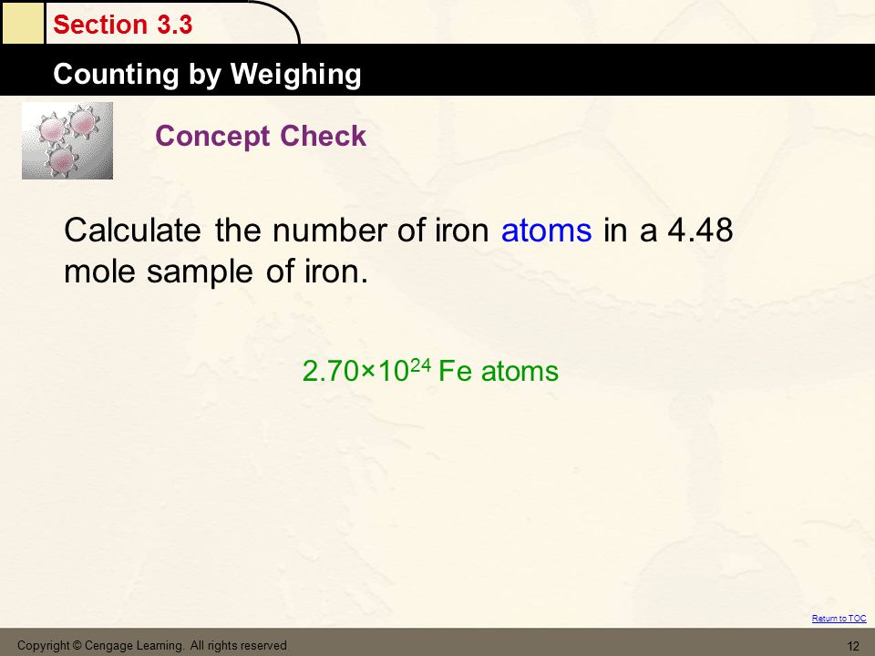 Section 3.3 The MoleCounting by Weighing Return to TOC Copyright © Cengage Learning. All rights reserved 12 Concept Check Calculate the number of iron