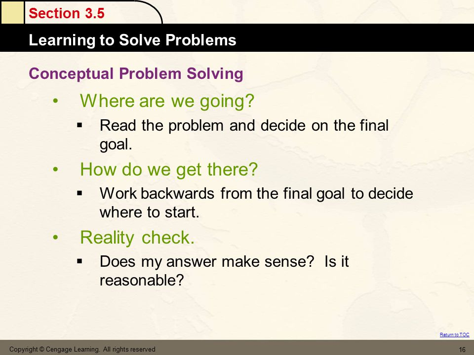 Section 3.5 Learning to Solve Problems Return to TOC Copyright © Cengage Learning. All rights reserved 16 Where are we going?  Read the problem and d