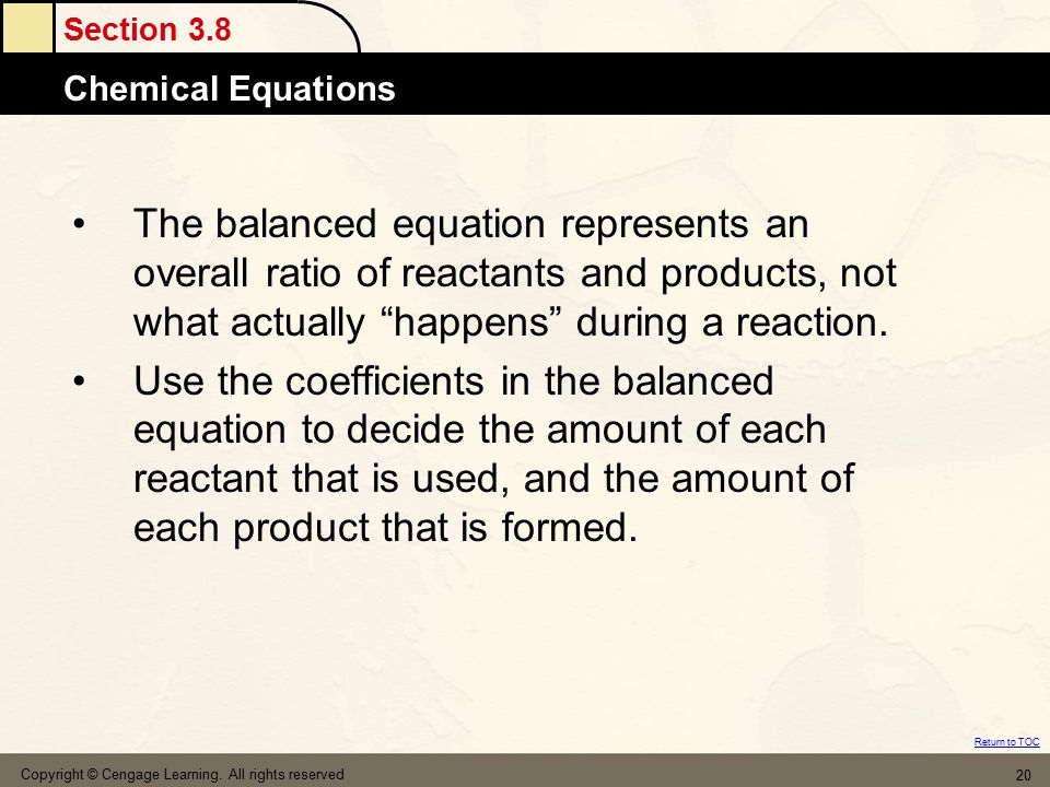 Section 3.8 Chemical Equations Return to TOC Copyright © Cengage Learning. All rights reserved 20 The balanced equation represents an overall ratio of