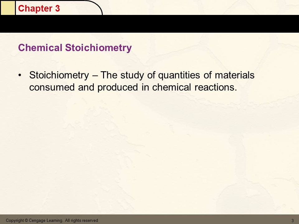Chapter 3 Copyright © Cengage Learning. All rights reserved 3 Chemical Stoichiometry Stoichiometry – The study of quantities of materials consumed and