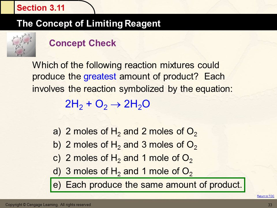 Section 3.11 The Concept of Limiting Reagent Return to TOC Copyright © Cengage Learning. All rights reserved 33 Concept Check Which of the following r