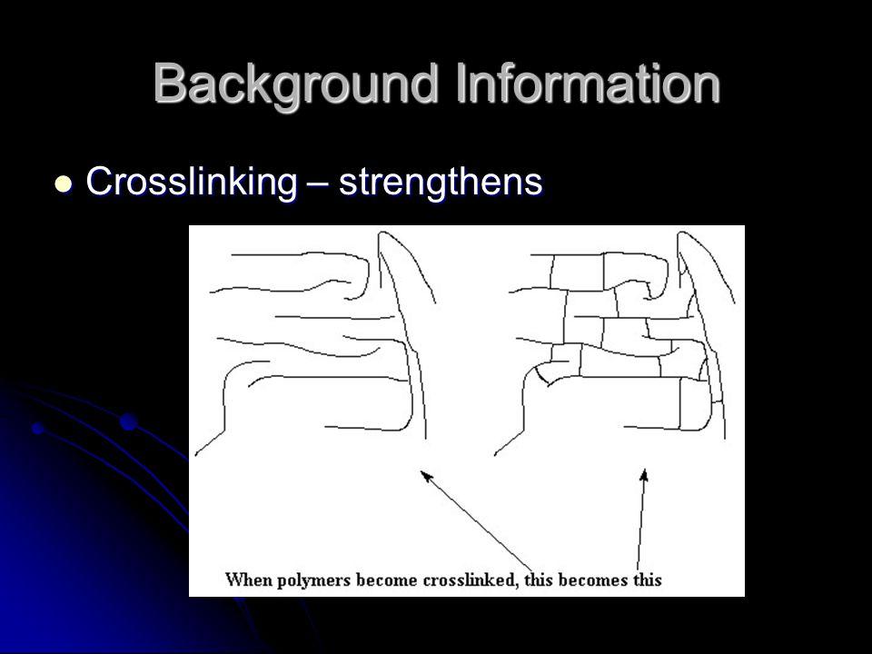 Background Information Crosslinking – strengthens Crosslinking – strengthens