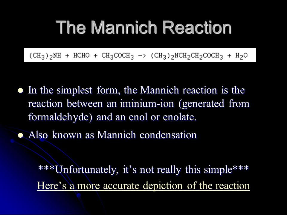 The Mannich Reaction In the simplest form, the Mannich reaction is the reaction between an iminium-ion (generated from formaldehyde) and an enol or enolate.