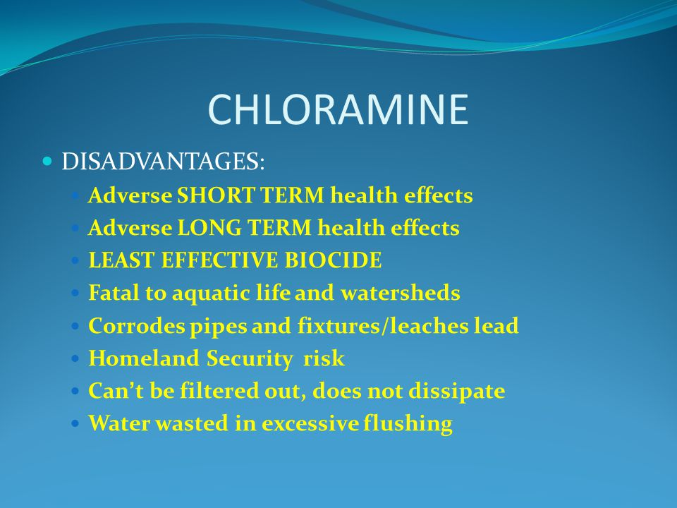 CHLORAMINE DISADVANTAGES: Adverse SHORT TERM health effects Adverse LONG TERM health effects LEAST EFFECTIVE BIOCIDE Fatal to aquatic life and watersheds Corrodes pipes and fixtures/leaches lead Homeland Security risk Can't be filtered out, does not dissipate Water wasted in excessive flushing