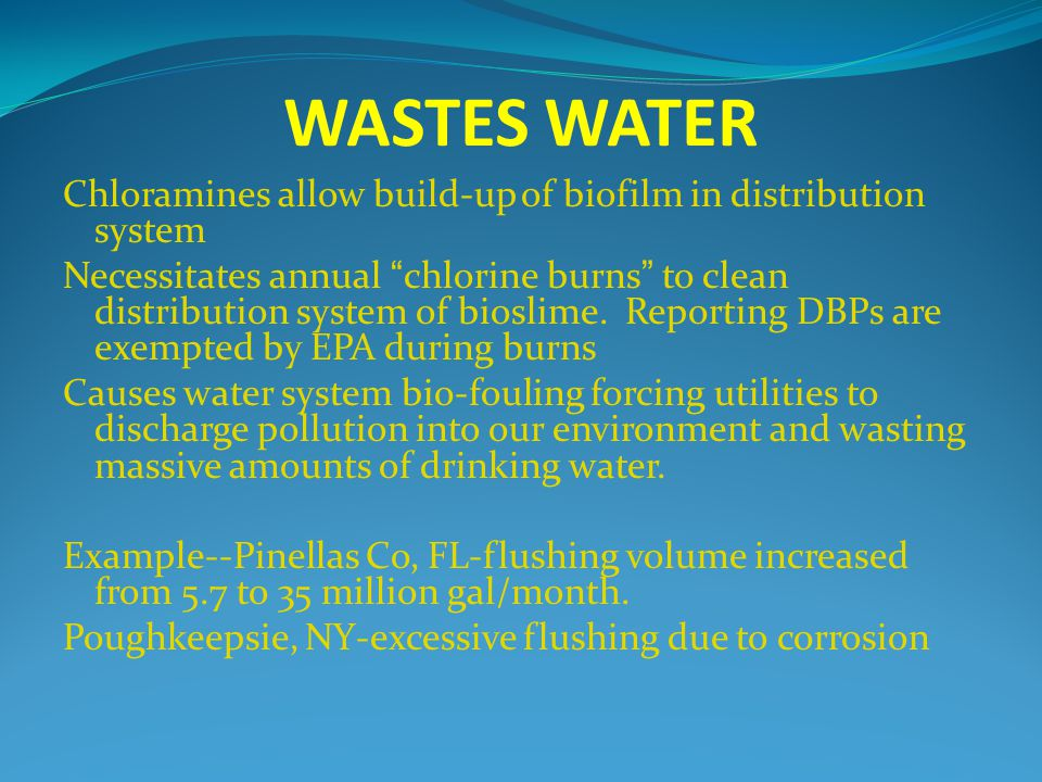 WASTES WATER Chloramines allow build-up of biofilm in distribution system Necessitates annual chlorine burns to clean distribution system of bioslime.