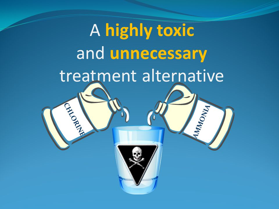 A highly toxic and unnecessary treatment alternative CHLORINE AMMONIA