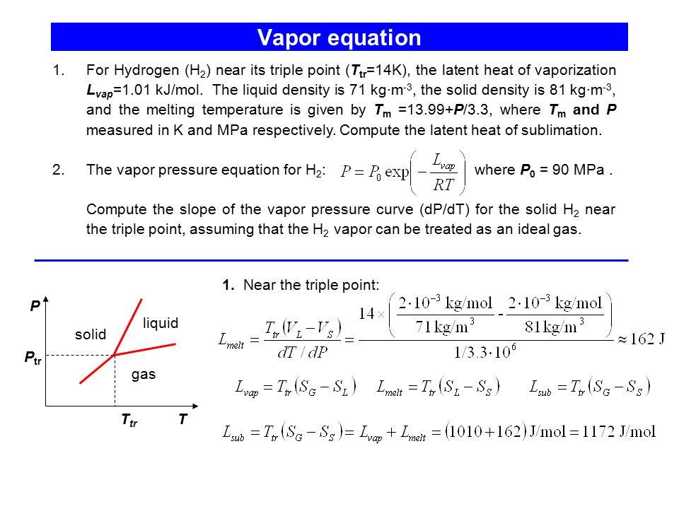 Vapor equation 1.For Hydrogen (H 2 ) near its triple point (T tr =14K), the latent heat of vaporization L vap =1.01 kJ/mol. The liquid density is 71 k