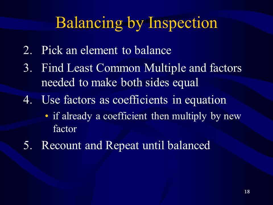 18 Balancing by Inspection 2.Pick an element to balance 3.Find Least Common Multiple and factors needed to make both sides equal 4.Use factors as coefficients in equation if already a coefficient then multiply by new factor 5.Recount and Repeat until balanced
