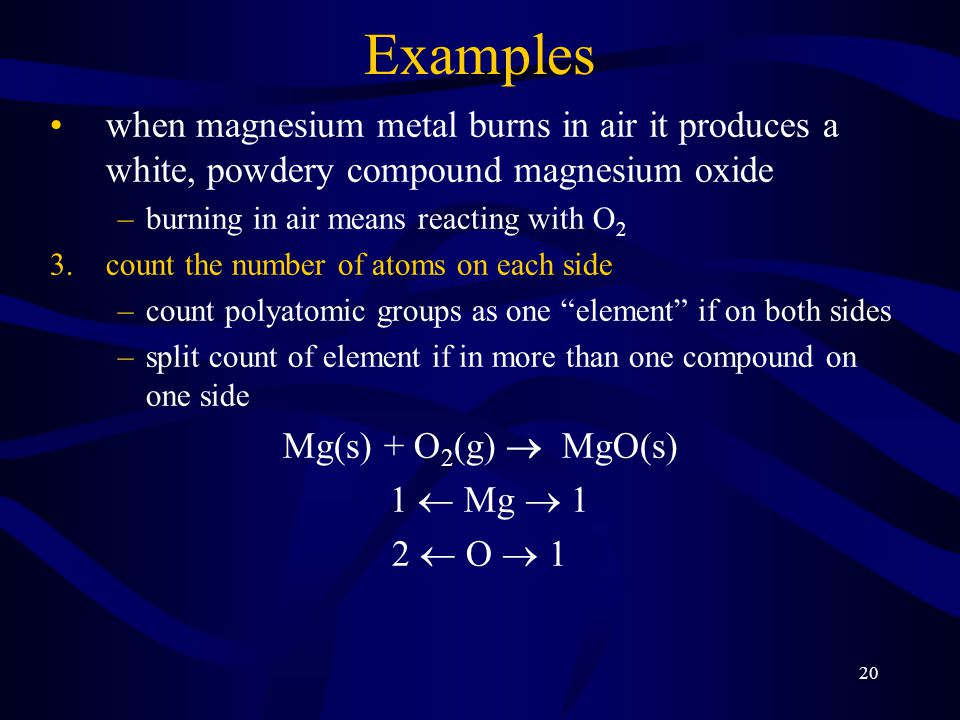 20 Examples when magnesium metal burns in air it produces a white, powdery compound magnesium oxide –burning in air means reacting with O 2 3.count the number of atoms on each side –count polyatomic groups as one element if on both sides –split count of element if in more than one compound on one side Mg(s) + O 2 (g)  MgO(s) 1  Mg  1 2  O  1