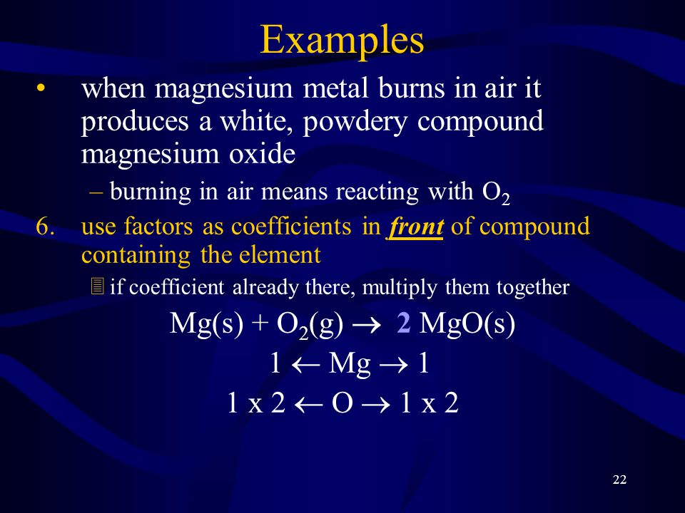 22 Examples when magnesium metal burns in air it produces a white, powdery compound magnesium oxide –burning in air means reacting with O 2 6.use factors as coefficients in front of compound containing the element 3if coefficient already there, multiply them together Mg(s) + O 2 (g)  2 MgO(s) 1  Mg  1 1 x 2  O  1 x 2