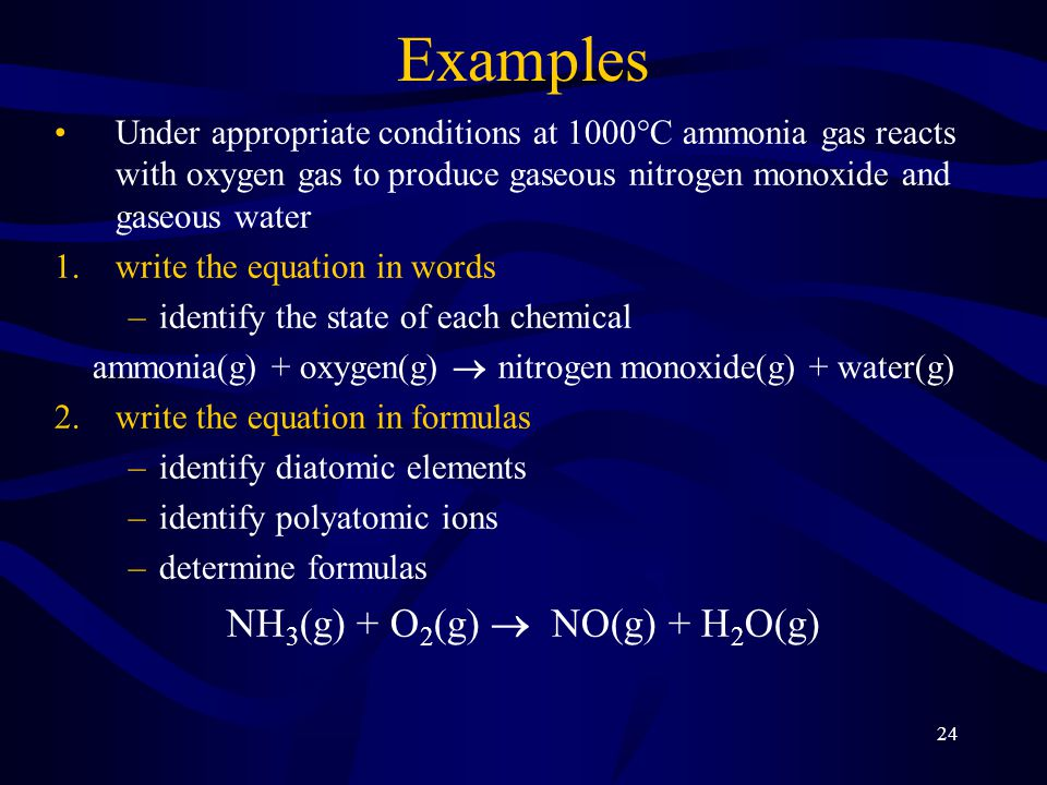24 Examples Under appropriate conditions at 1000°C ammonia gas reacts with oxygen gas to produce gaseous nitrogen monoxide and gaseous water 1.write the equation in words –identify the state of each chemical ammonia(g) + oxygen(g)  nitrogen monoxide(g) + water(g) 2.write the equation in formulas –identify diatomic elements –identify polyatomic ions –determine formulas NH 3 (g) + O 2 (g)  NO(g) + H 2 O(g)