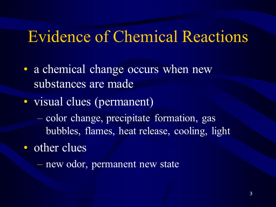 3 Evidence of Chemical Reactions a chemical change occurs when new substances are made visual clues (permanent) –color change, precipitate formation, gas bubbles, flames, heat release, cooling, light other clues –new odor, permanent new state