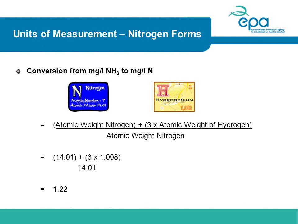 Units of Measurement – Nitrogen Forms Conversion from mg/l NH 3 to mg/l N = (Atomic Weight Nitrogen) + (3 x Atomic Weight of Hydrogen) Atomic Weight N