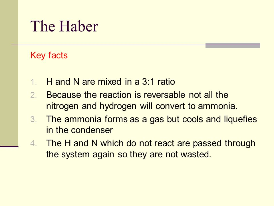 The Haber Key facts 1. H and N are mixed in a 3:1 ratio 2.