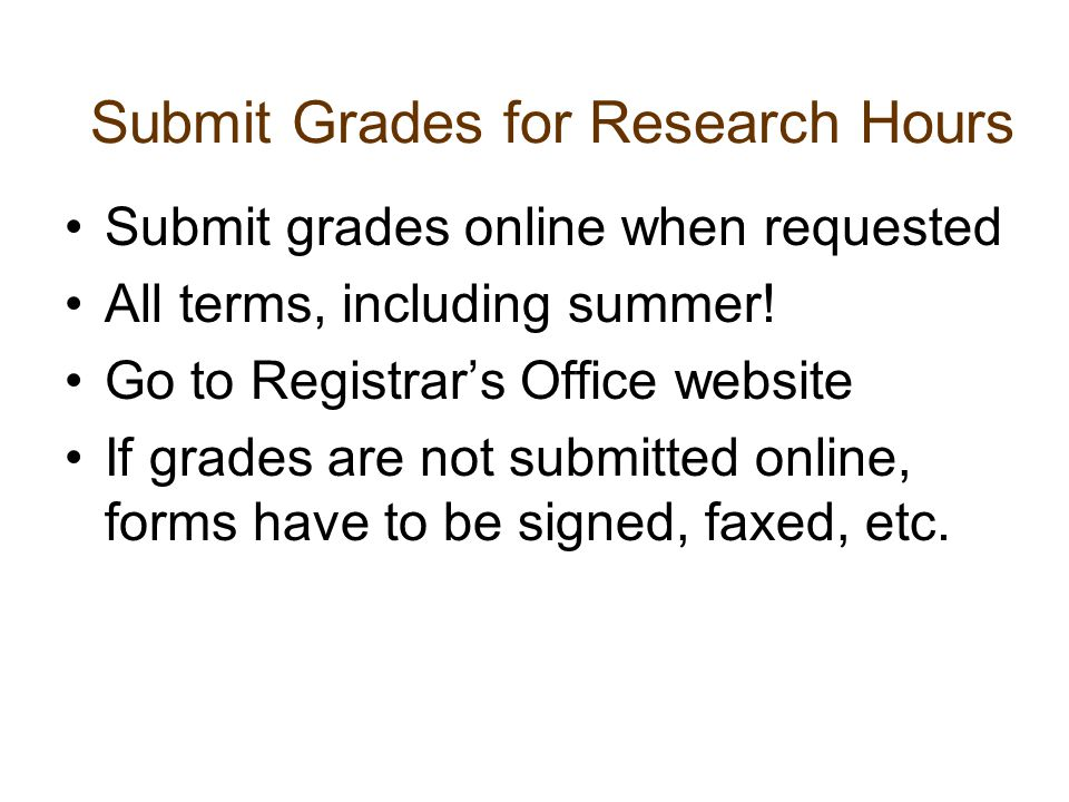 Submit Grades for Research Hours Submit grades online when requested All terms, including summer! Go to Registrar's Office website If grades are not s