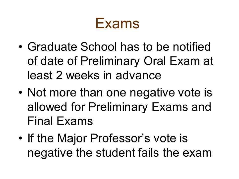 Exams Graduate School has to be notified of date of Preliminary Oral Exam at least 2 weeks in advance Not more than one negative vote is allowed for P