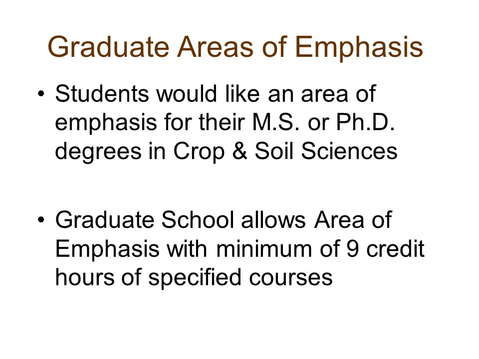 Graduate Areas of Emphasis Students would like an area of emphasis for their M.S. or Ph.D. degrees in Crop & Soil Sciences Graduate School allows Area