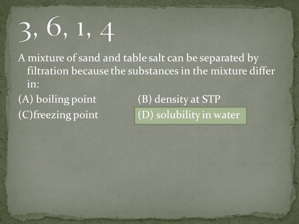 A mixture of sand and table salt can be separated by filtration because the substances in the mixture differ in: (A) boiling point(B) density at STP (