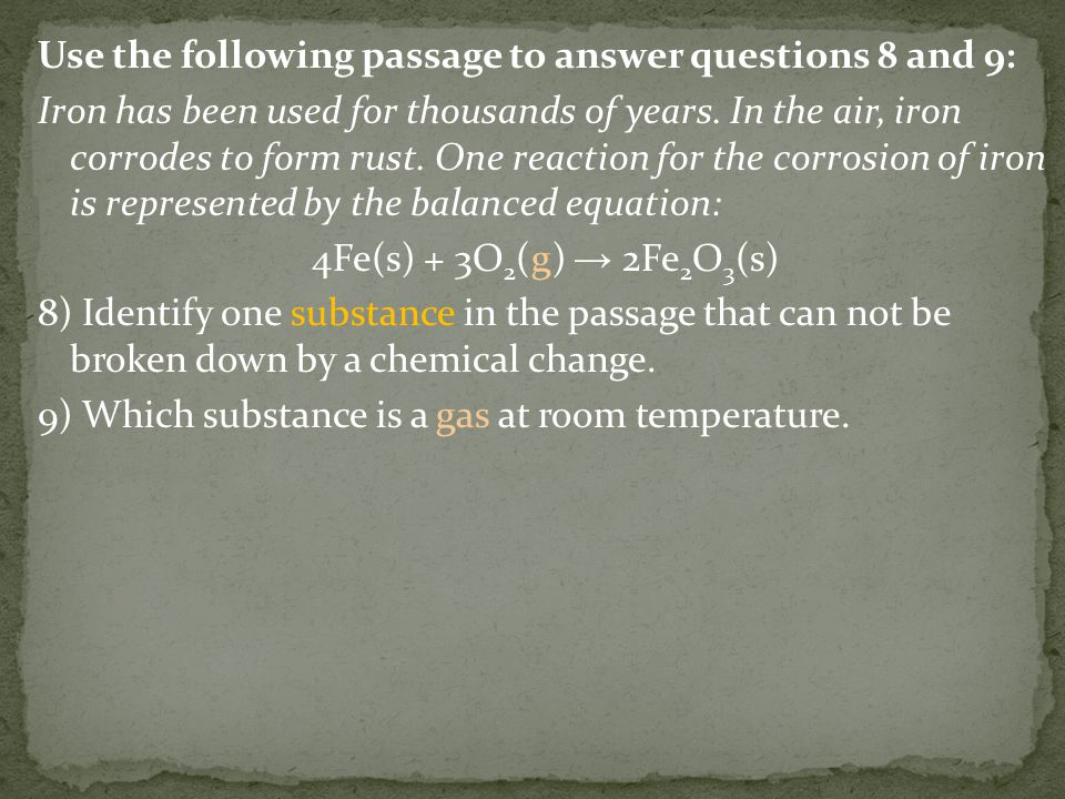 Use the following passage to answer questions 8 and 9: Iron has been used for thousands of years. In the air, iron corrodes to form rust. One reaction