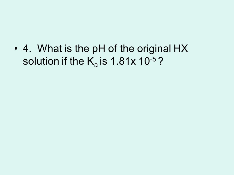 4. What is the pH of the original HX solution if the K a is 1.81x 10 -5 ?