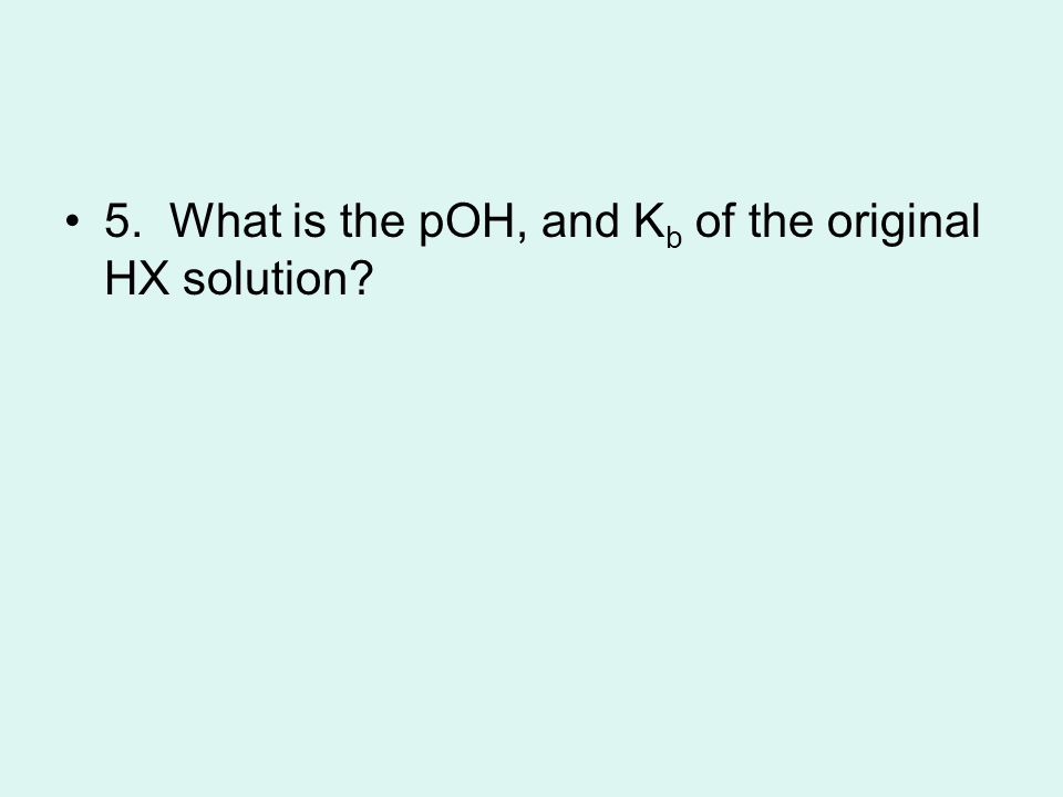 5. What is the pOH, and K b of the original HX solution?
