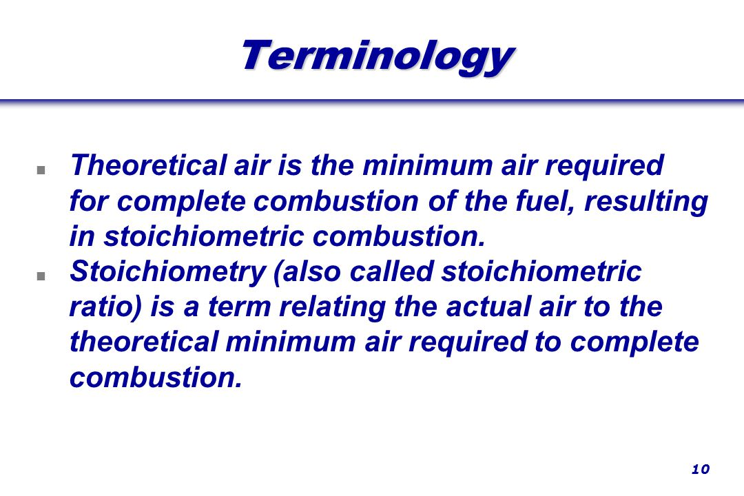 10 Terminology n Theoretical air is the minimum air required for complete combustion of the fuel, resulting in stoichiometric combustion.