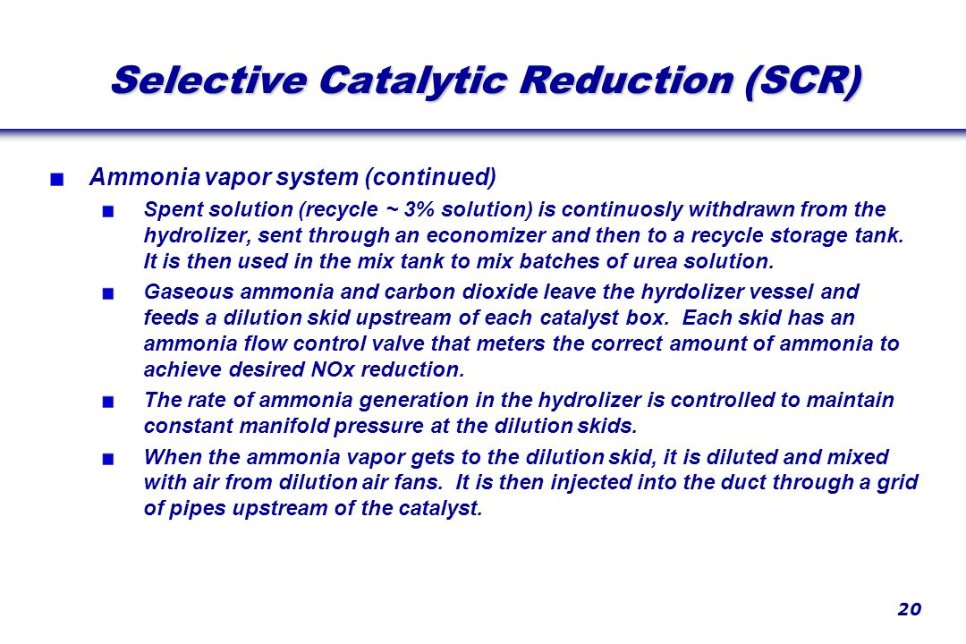 20 Selective Catalytic Reduction (SCR) Ammonia vapor system (continued) Spent solution (recycle ~ 3% solution) is continuosly withdrawn from the hydrolizer, sent through an economizer and then to a recycle storage tank.