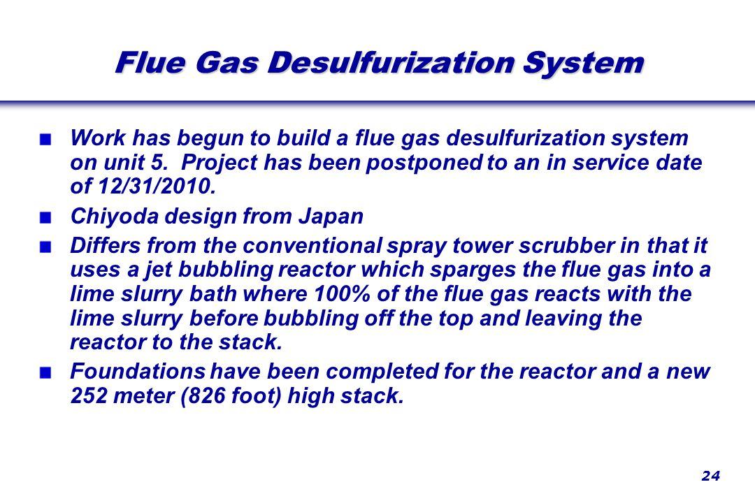 24 Flue Gas Desulfurization System Work has begun to build a flue gas desulfurization system on unit 5. Project has been postponed to an in service da