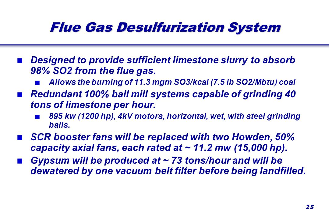 25 Flue Gas Desulfurization System Designed to provide sufficient limestone slurry to absorb 98% SO2 from the flue gas.