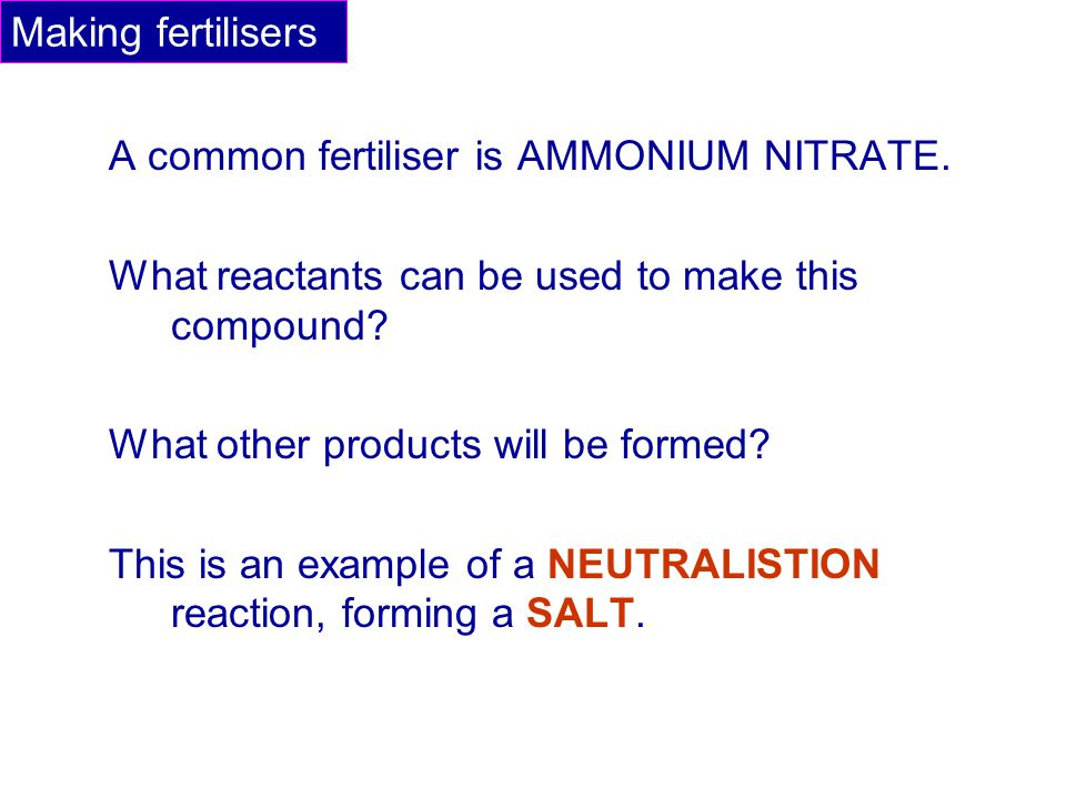 A common fertiliser is AMMONIUM NITRATE. What reactants can be used to make this compound? What other products will be formed? This is an example of a