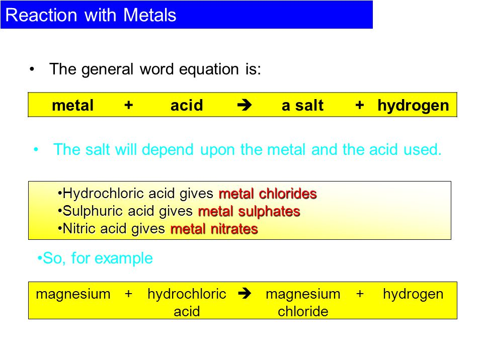 Reaction with Metals The general word equation is: metal+acid  a salt+hydrogen The salt will depend upon the metal and the acid used.