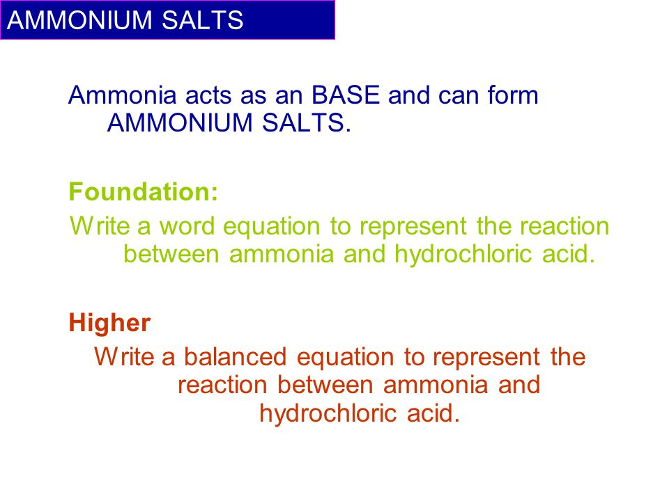 Ammonia acts as an BASE and can form AMMONIUM SALTS. Foundation: Write a word equation to represent the reaction between ammonia and hydrochloric acid