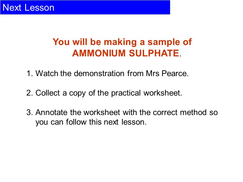 Next Lesson You will be making a sample of AMMONIUM SULPHATE. 1.Watch the demonstration from Mrs Pearce. 2.Collect a copy of the practical worksheet.