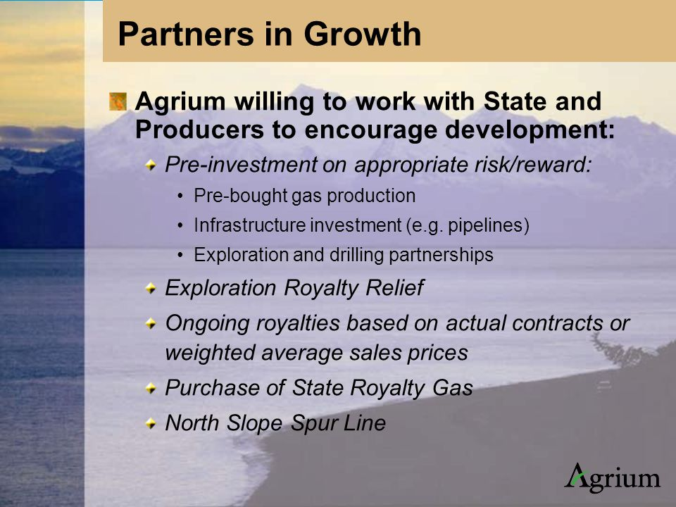 Agrium willing to work with State and Producers to encourage development: Pre-investment on appropriate risk/reward: Pre-bought gas production Infrastructure investment (e.g.
