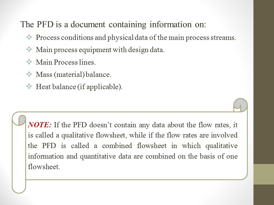The PFD is a document containing information on:  Process conditions and physical data of the main process streams.  Main process equipment with des