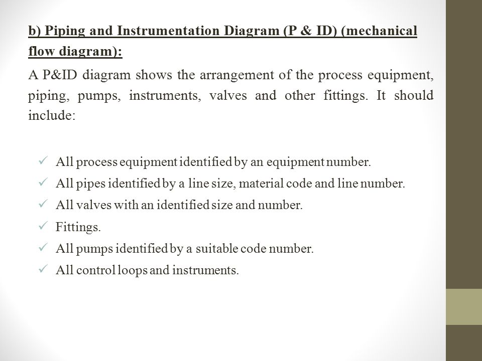 b) Piping and Instrumentation Diagram (P & ID) (mechanical flow diagram): A P&ID diagram shows the arrangement of the process equipment, piping, pumps