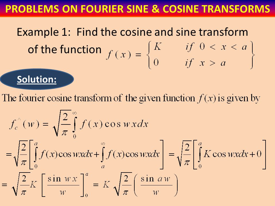 Example 1: Find the cosine and sine transform of the function PROBLEMS ON FOURIER SINE & COSINE TRANSFORMS Solution: