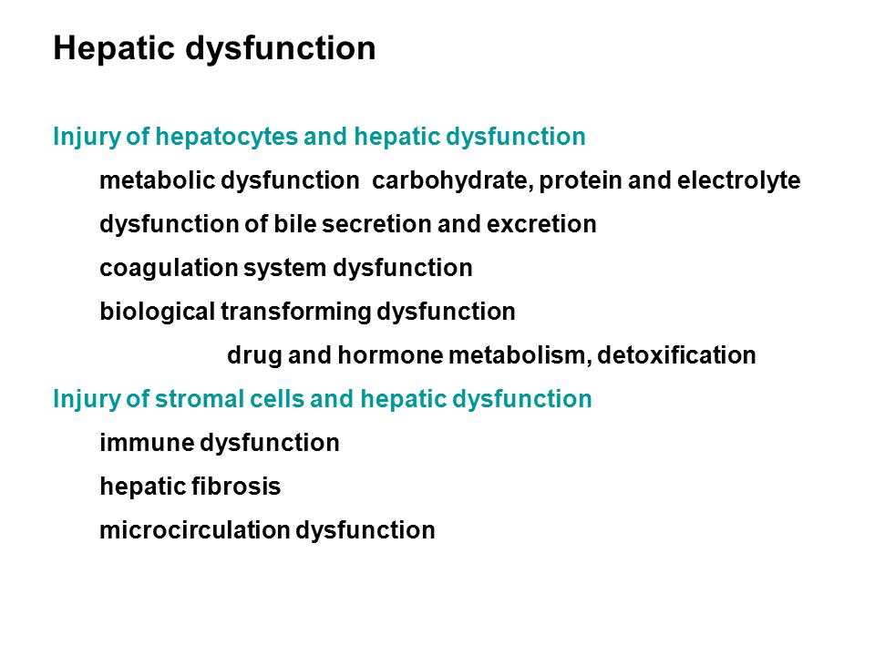 Hepatic dysfunction Injury of hepatocytes and hepatic dysfunction metabolic dysfunction carbohydrate, protein and electrolyte dysfunction of bile secretion and excretion coagulation system dysfunction biological transforming dysfunction drug and hormone metabolism, detoxification Injury of stromal cells and hepatic dysfunction immune dysfunction hepatic fibrosis microcirculation dysfunction