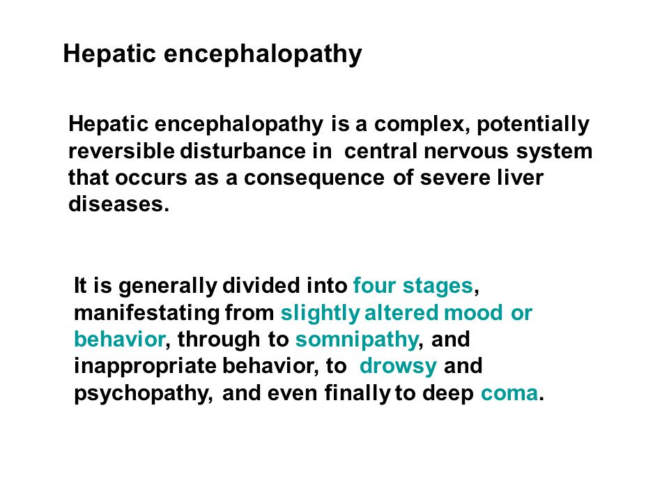 Hepatic encephalopathy Hepatic encephalopathy is a complex, potentially reversible disturbance in central nervous system that occurs as a consequence of severe liver diseases.
