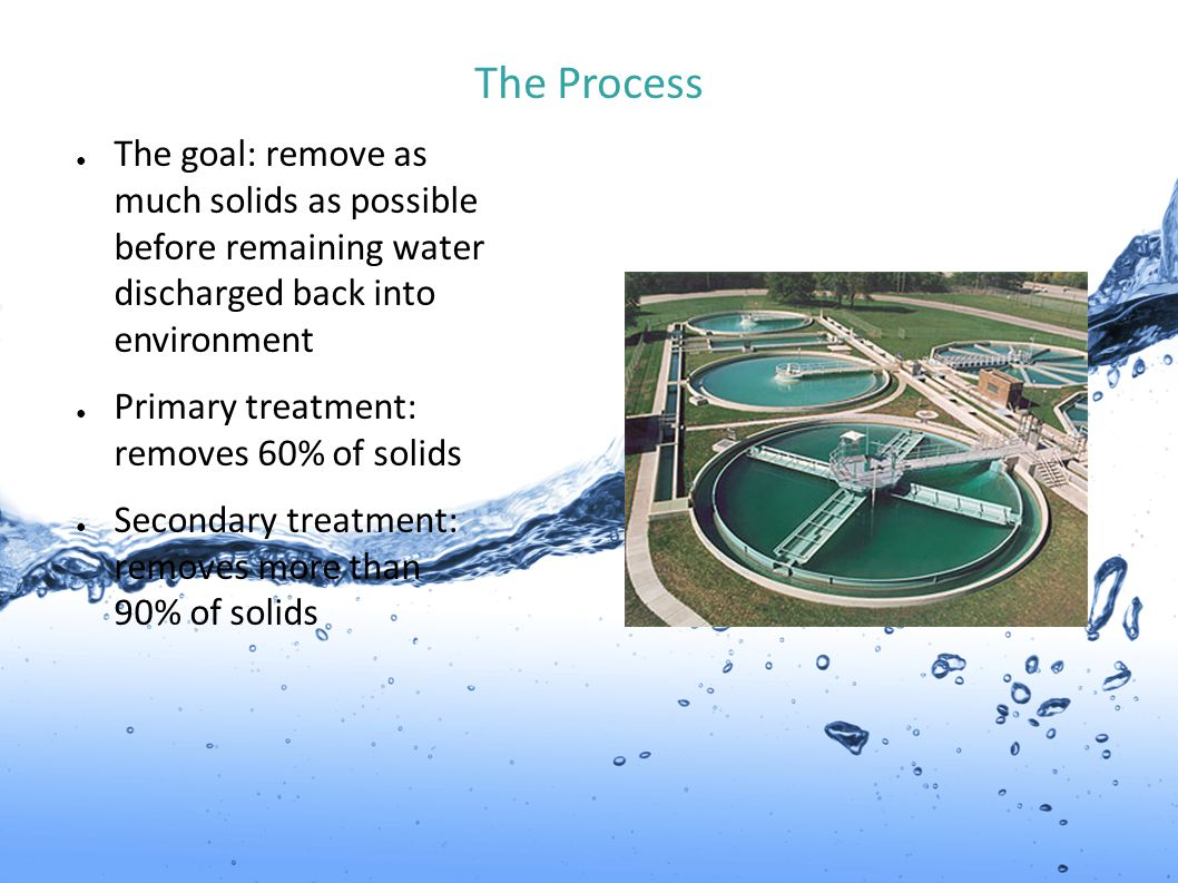 The Process ● The goal: remove as much solids as possible before remaining water discharged back into environment ● Primary treatment: removes 60% of