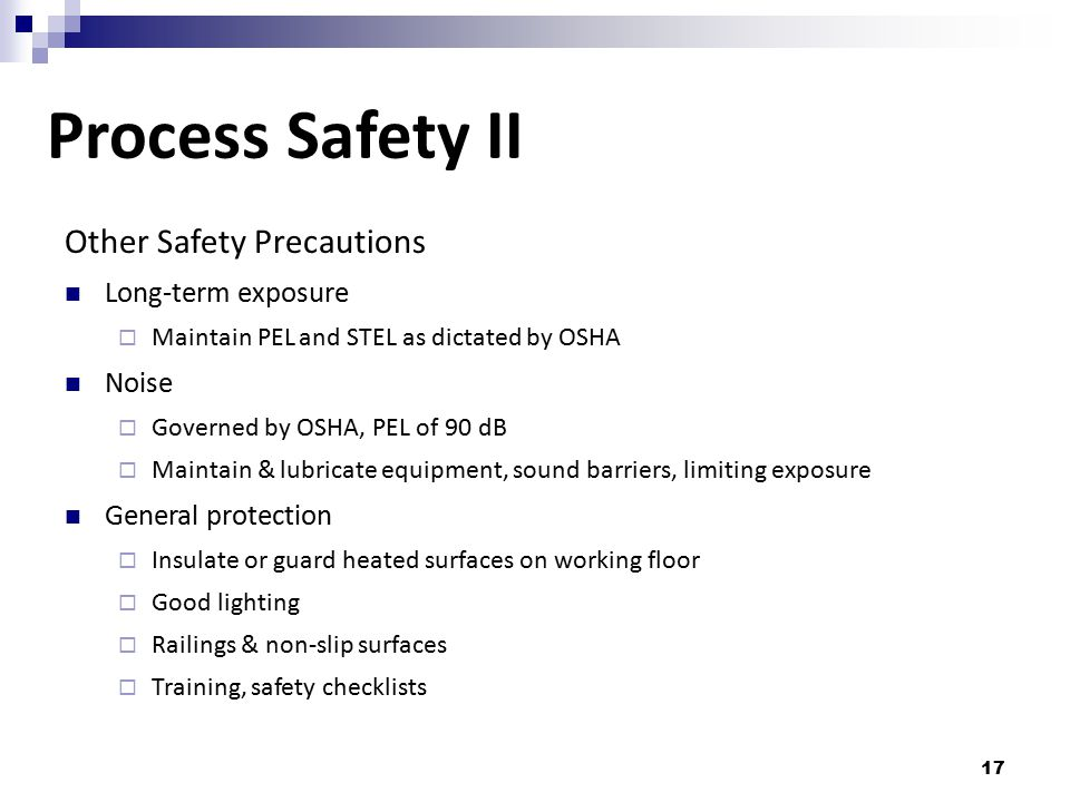 17 Process Safety II Other Safety Precautions Long-term exposure  Maintain PEL and STEL as dictated by OSHA Noise  Governed by OSHA, PEL of 90 dB 