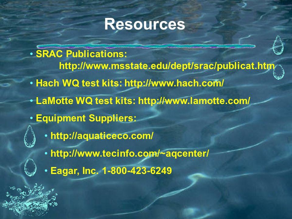 Resources SRAC Publications: http://www.msstate.edu/dept/srac/publicat.htm Hach WQ test kits: http://www.hach.com/ LaMotte WQ test kits: http://www.lamotte.com/ Equipment Suppliers: http://aquaticeco.com/ http://www.tecinfo.com/~aqcenter/ Eagar, Inc.