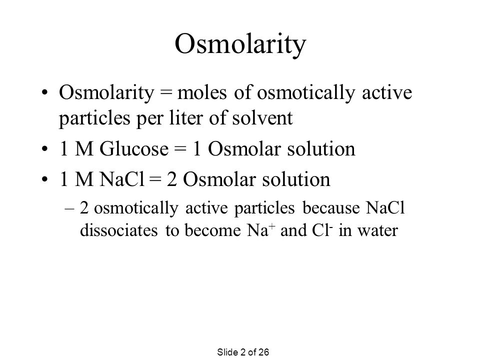Osmolarity Osmolarity = moles of osmotically active particles per liter of solvent 1 M Glucose = 1 Osmolar solution 1 M NaCl = 2 Osmolar solution –2 osmotically active particles because NaCl dissociates to become Na + and Cl - in water Slide 2 of 26